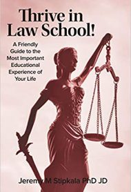 Thrive in Law School!: A Friendly Guide to the Most Important Educational Experience of Your Life by Jeremy Stipkala