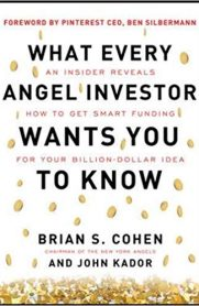What Every Angel Investor Wants You to Know: An Insider Reveals How to Get Smart Funding for Your Billion Dollar Idea by Brian Cohen and John Kador