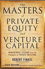 The Masters of Private Equity and Venture Capital by Robert Finkel and David Greising